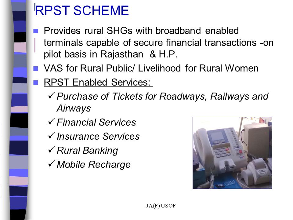 RPST SCHEME Provides rural SHGs with broadband enabled terminals capable of secure financial transactions -on pilot basis in Rajasthan & H.P. VAS for