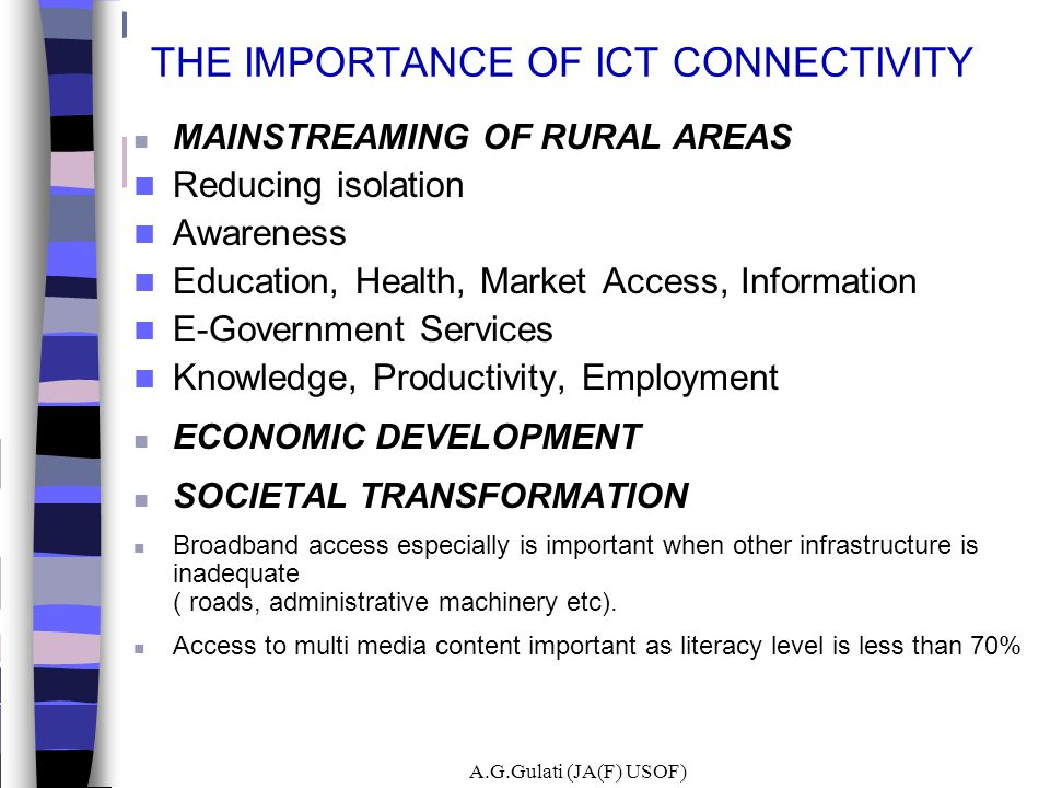 THE IMPORTANCE OF ICT CONNECTIVITY MAINSTREAMING OF RURAL AREAS Reducing isolation Awareness Education, Health, Market Access, Information E-Governmen