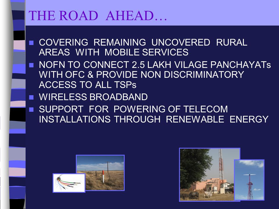 THE ROAD AHEAD… COVERING REMAINING UNCOVERED RURAL AREAS WITH MOBILE SERVICES NOFN TO CONNECT 2.5 LAKH VILAGE PANCHAYATs WITH OFC & PROVIDE NON DISCRI