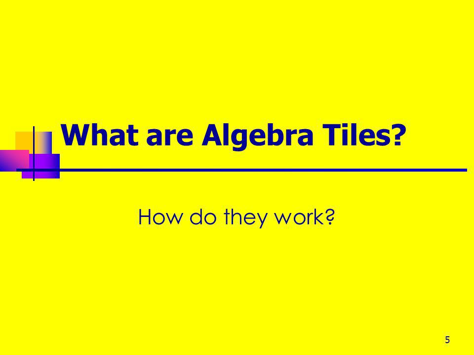 4 Why Use Algebra Tiles? They are inexpensive and widespread They also make it possible to do the activities that are needed to introduce and explain