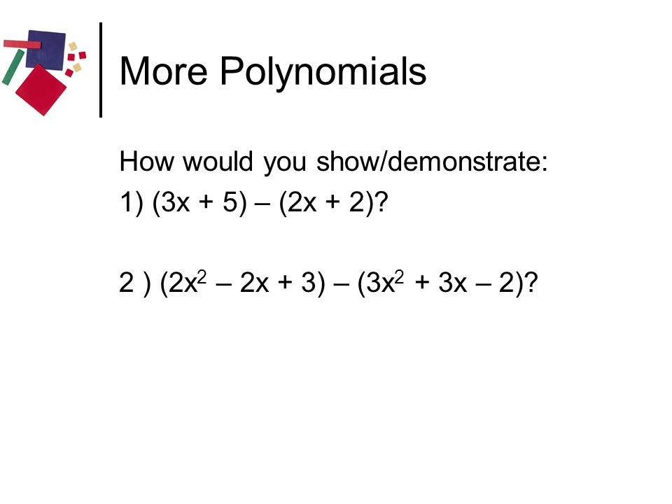 More Polynomials How would you show/demonstrate: 1) (3x + 5) – (2x + 2)? 2 ) (2x 2 – 2x + 3) – (3x 2 + 3x – 2)?