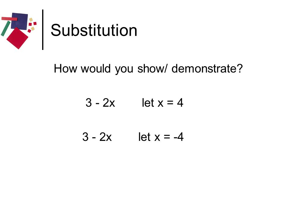 Substitution How would you show/ demonstrate? 3 - 2x let x = 4 3 - 2x let x = -4