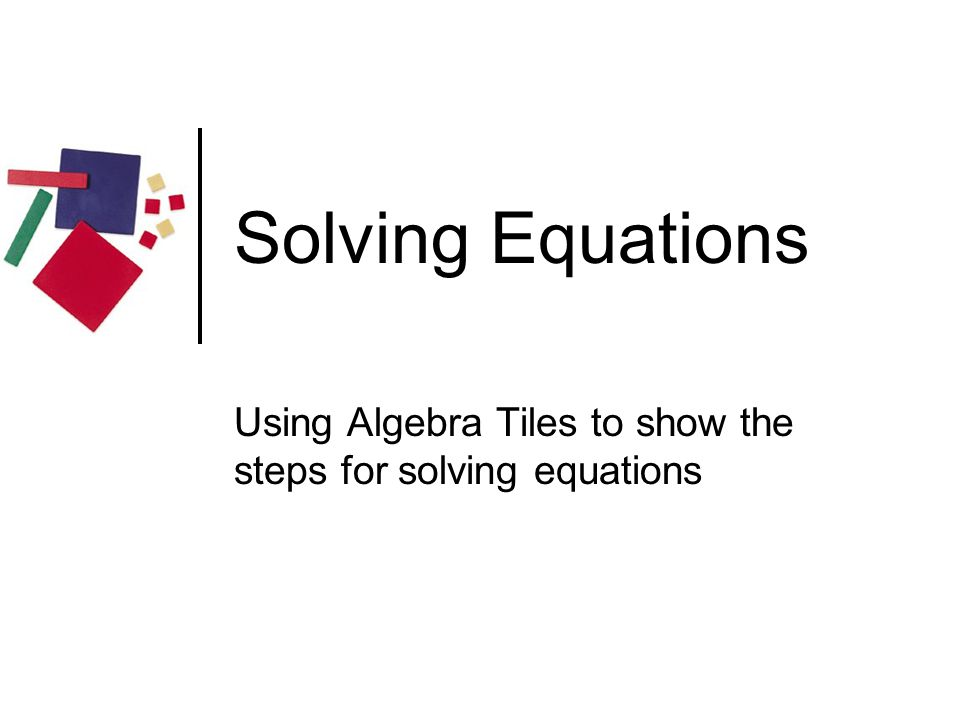 Solving Equations Using Algebra Tiles to show the steps for solving equations