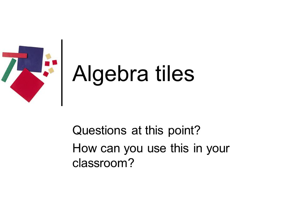 Algebra tiles Questions at this point? How can you use this in your classroom?
