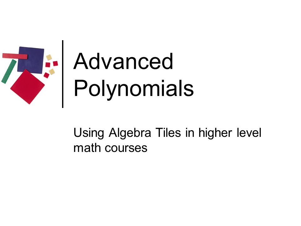Advanced Polynomials Using Algebra Tiles in higher level math courses