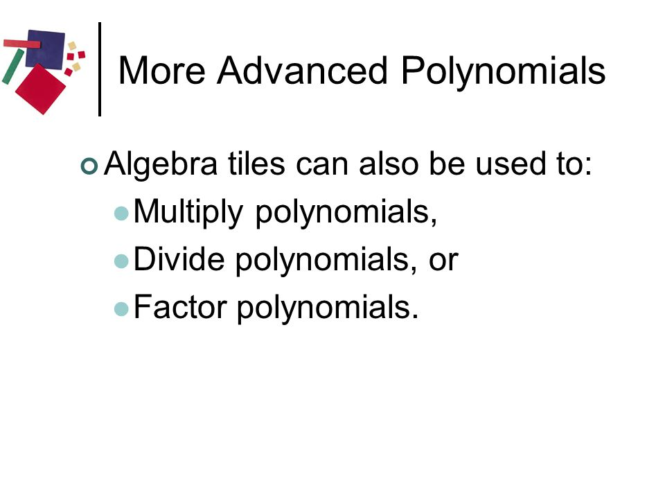 More Advanced Polynomials Algebra tiles can also be used to: Multiply polynomials, Divide polynomials, or Factor polynomials.