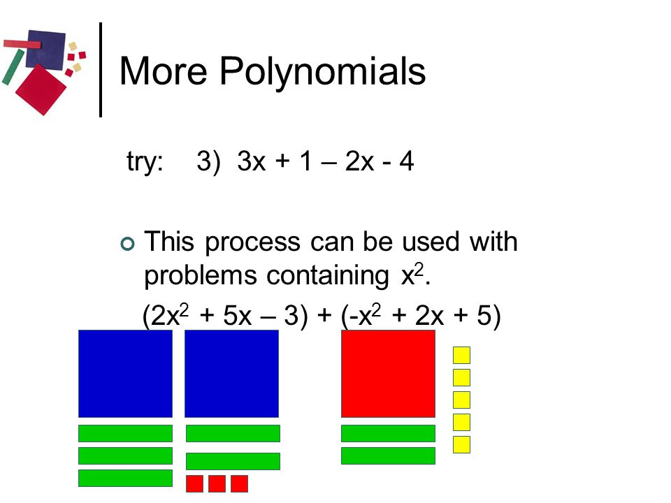 More Polynomials try: 3) 3x + 1 – 2x - 4 This process can be used with problems containing x 2. (2x 2 + 5x – 3) + (-x 2 + 2x + 5)