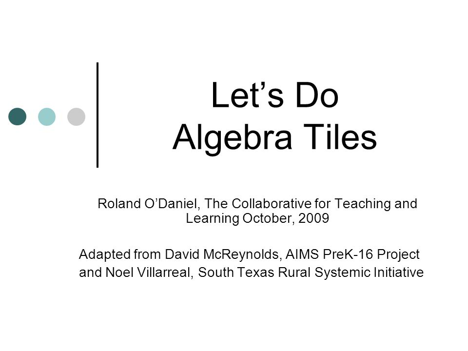 Lets Do Algebra Tiles Roland ODaniel, The Collaborative for Teaching and Learning October, 2009 Adapted from David McReynolds, AIMS PreK-16 Project and Noel Villarreal, South Texas Rural Systemic Initiative