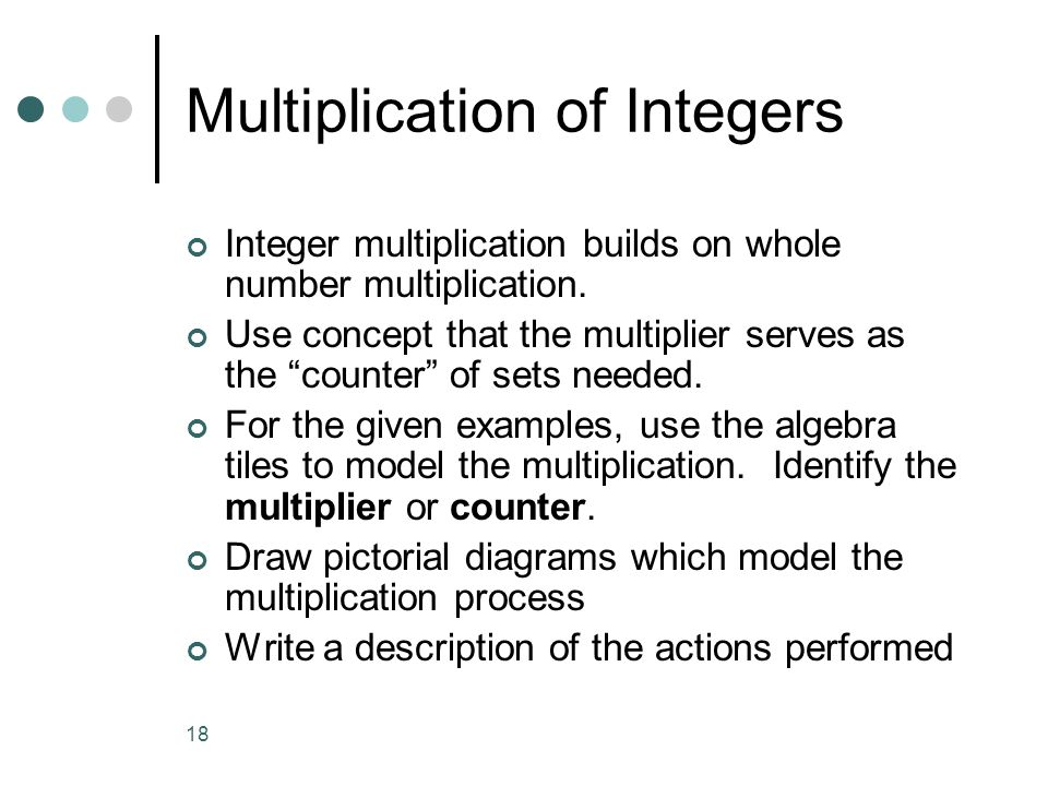 18 Multiplication of Integers Integer multiplication builds on whole number multiplication. Use concept that the multiplier serves as the counter of s