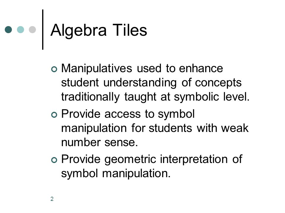 2 Algebra Tiles Manipulatives used to enhance student understanding of concepts traditionally taught at symbolic level. Provide access to symbol manip