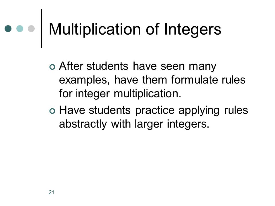 21 Multiplication of Integers After students have seen many examples, have them formulate rules for integer multiplication.