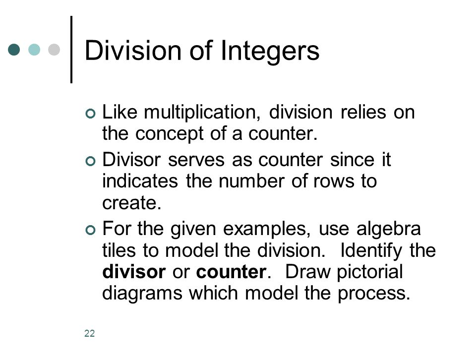 22 Division of Integers Like multiplication, division relies on the concept of a counter. Divisor serves as counter since it indicates the number of r