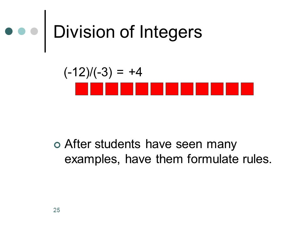 25 Division of Integers (-12)/(-3) = After students have seen many examples, have them formulate rules. +4