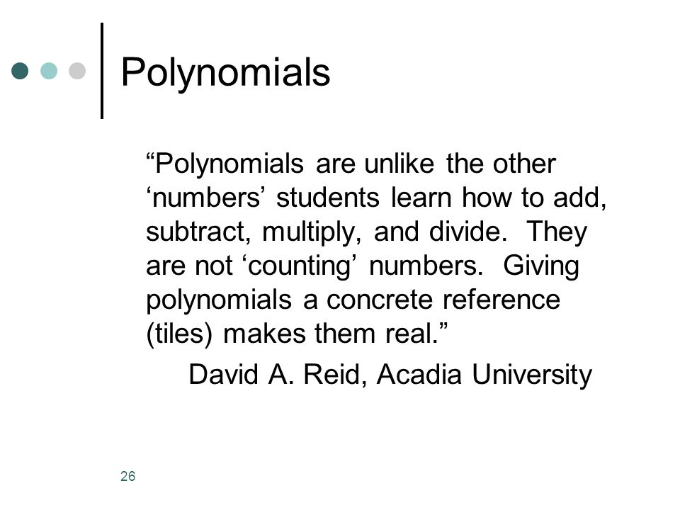 26 Polynomials Polynomials are unlike the other numbers students learn how to add, subtract, multiply, and divide. They are not counting numbers. Givi