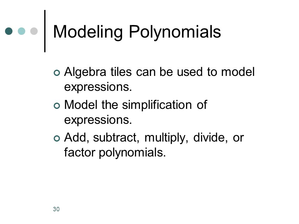 30 Modeling Polynomials Algebra tiles can be used to model expressions. Model the simplification of expressions. Add, subtract, multiply, divide, or f