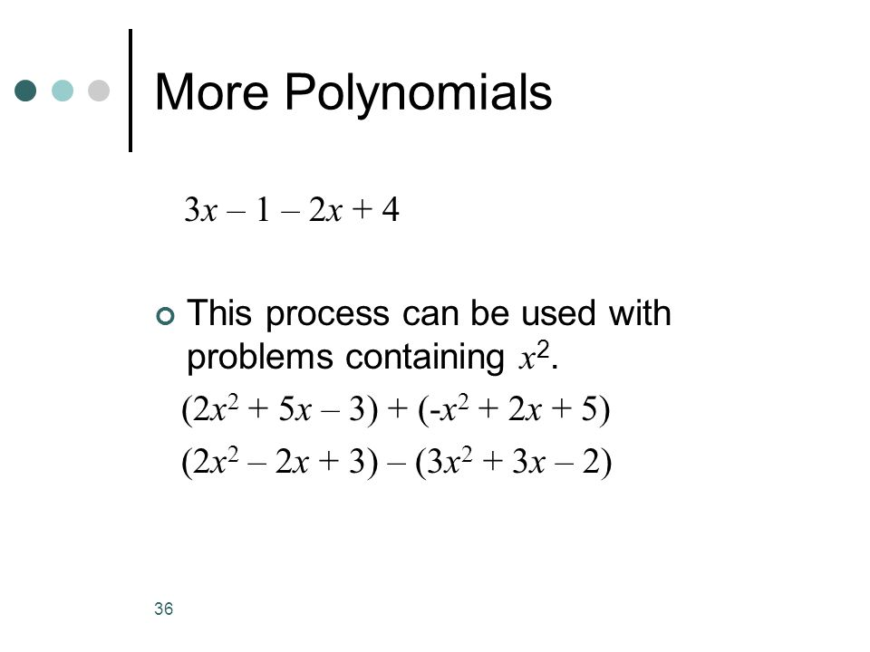 36 More Polynomials 3x – 1 – 2x + 4 This process can be used with problems containing x 2. (2x 2 + 5x – 3) + (-x 2 + 2x + 5) (2x 2 – 2x + 3) – (3x 2 +