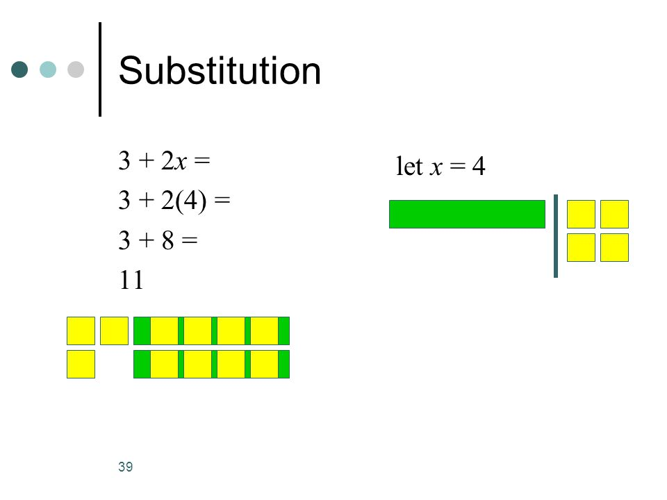 39 Substitution 3 + 2x = 3 + 2(4) = 3 + 8 = 11 let x = 4