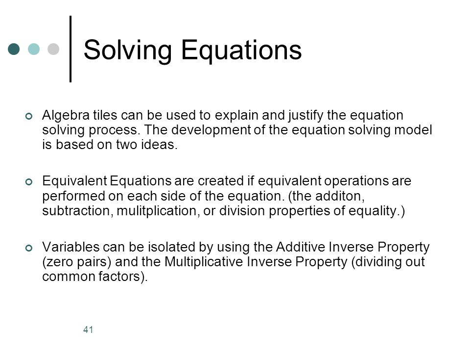 41 Solving Equations Algebra tiles can be used to explain and justify the equation solving process. The development of the equation solving model is b