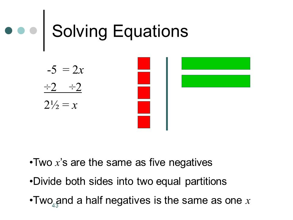 43 Solving Equations -5 = 2x ÷2 2½ = x Two x s are the same as five negatives Divide both sides into two equal partitions Two and a half negatives is the same as one x