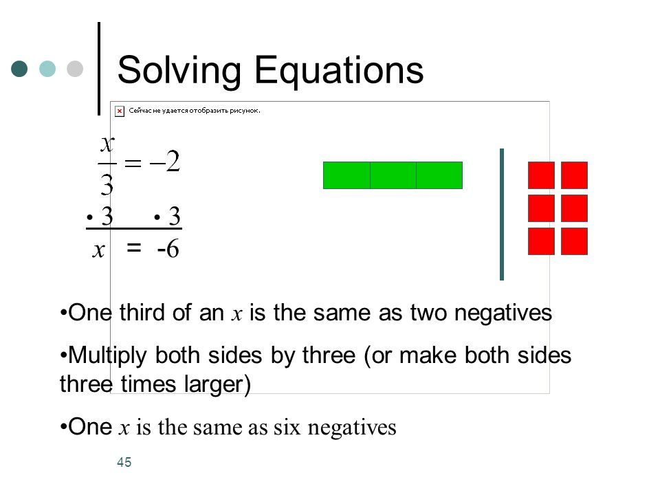 45 Solving Equations One third of an x is the same as two negatives Multiply both sides by three (or make both sides three times larger) One x is the