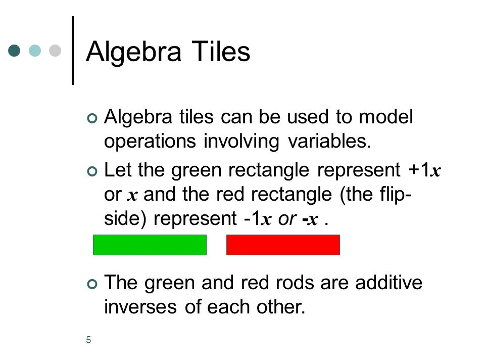 5 Algebra Tiles Algebra tiles can be used to model operations involving variables.