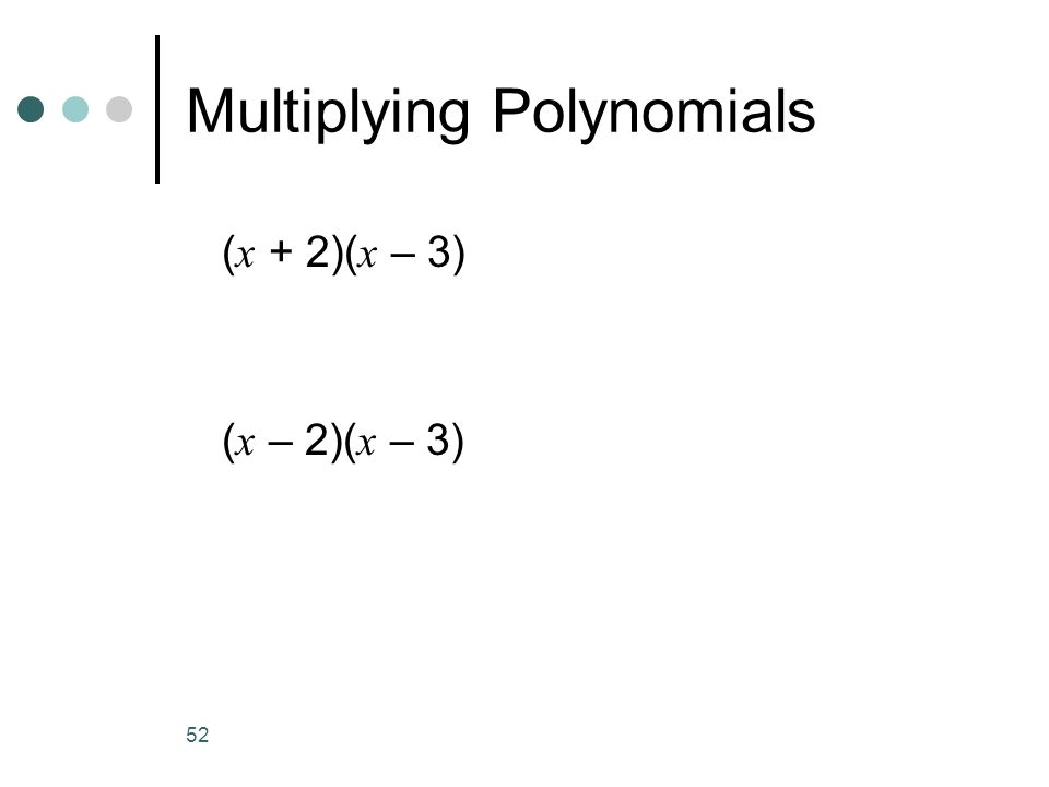 52 Multiplying Polynomials ( x + 2)( x – 3) ( x – 2)( x – 3)