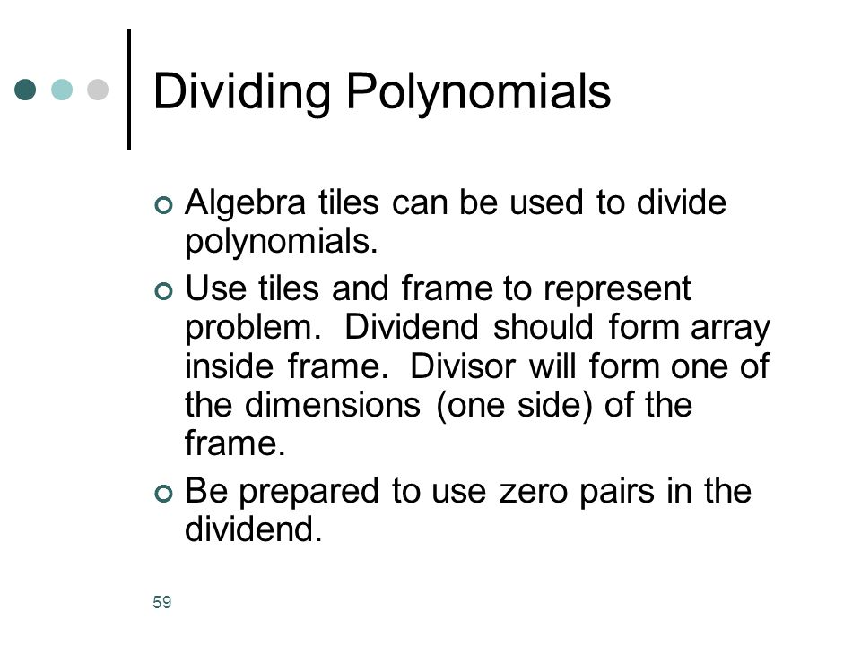 59 Dividing Polynomials Algebra tiles can be used to divide polynomials. Use tiles and frame to represent problem. Dividend should form array inside f