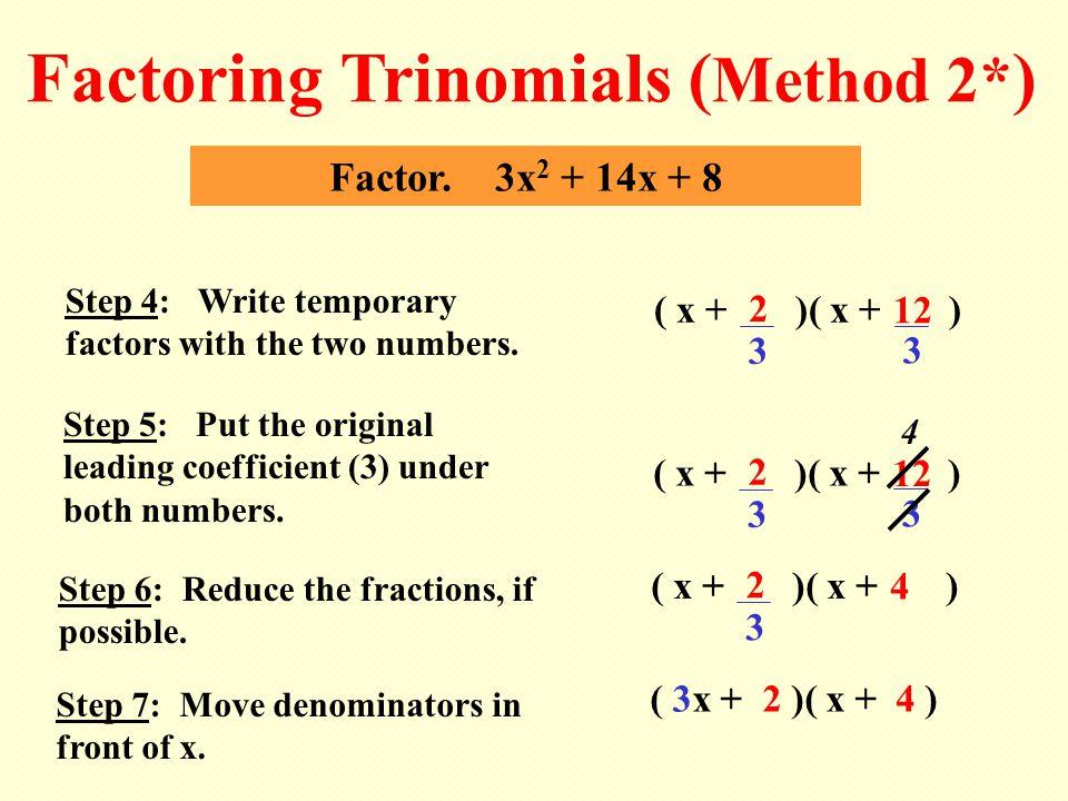 ( 3x + 2 )( x + 4 ) 2 Factor. 3x 2 + 14x + 8 Factoring Trinomials ( Method 2* ) Step 5: Put the original leading coefficient (3) under both numbers. (