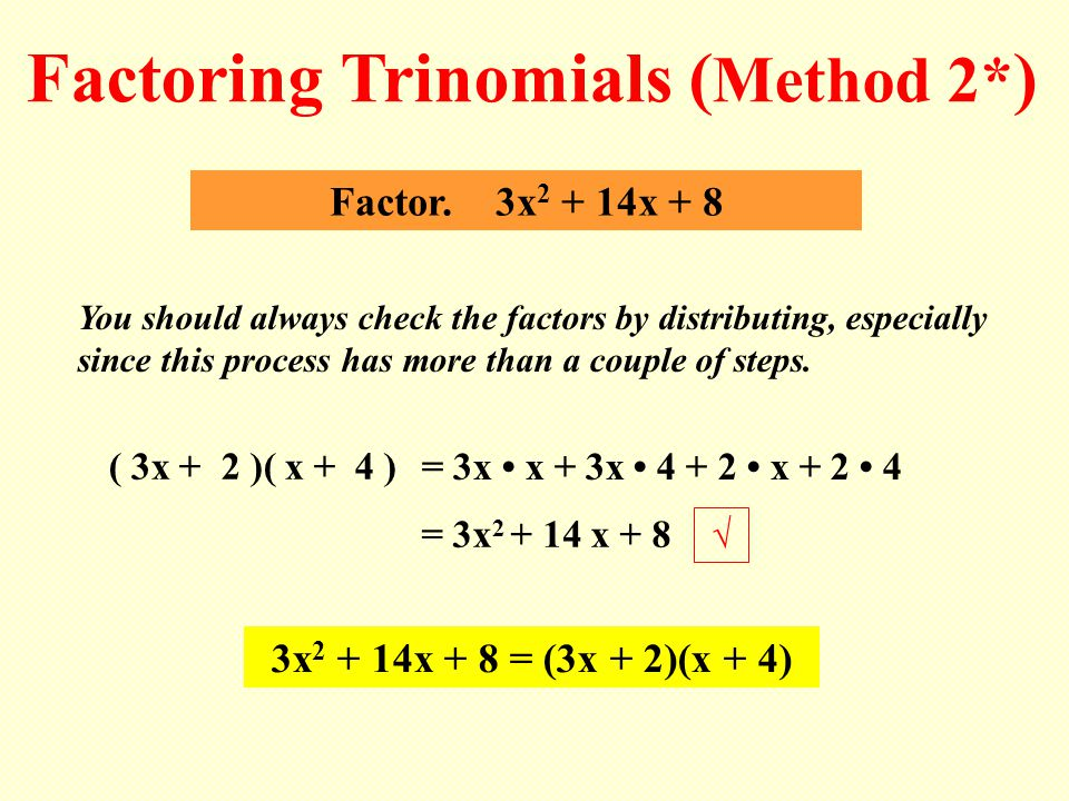 ( 3x + 2 )( x + 4 ) Factor. 3x 2 + 14x + 8 Factoring Trinomials ( Method 2* ) You should always check the factors by distributing, especially since th