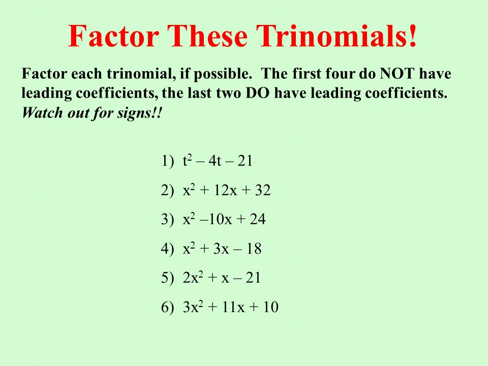 Factor each trinomial, if possible. The first four do NOT have leading coefficients, the last two DO have leading coefficients. Watch out for signs!!