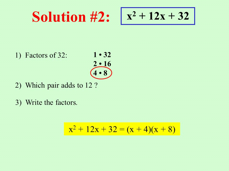 Solution #2: x 2 + 12x + 32 1) Factors of 32: 1 32 2 16 4 8 2) Which pair adds to 12 ? 3) Write the factors. x 2 + 12x + 32 = (x + 4)(x + 8)