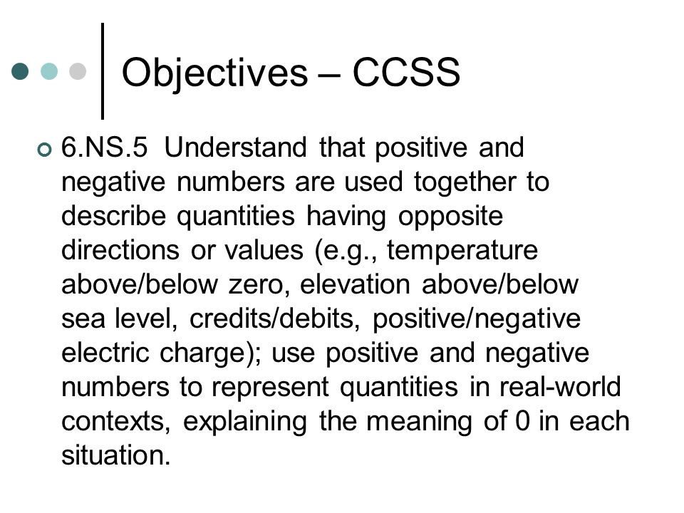 Objectives – CCSS 6.NS.5 Understand that positive and negative numbers are used together to describe quantities having opposite directions or values (