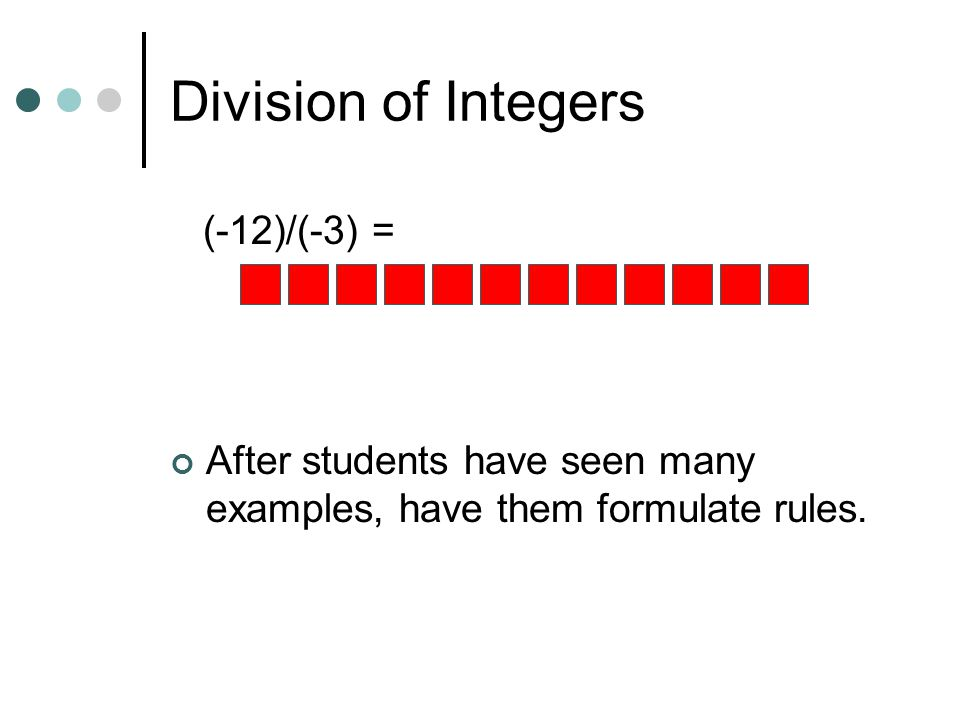 Division of Integers (-12)/(-3) = After students have seen many examples, have them formulate rules.