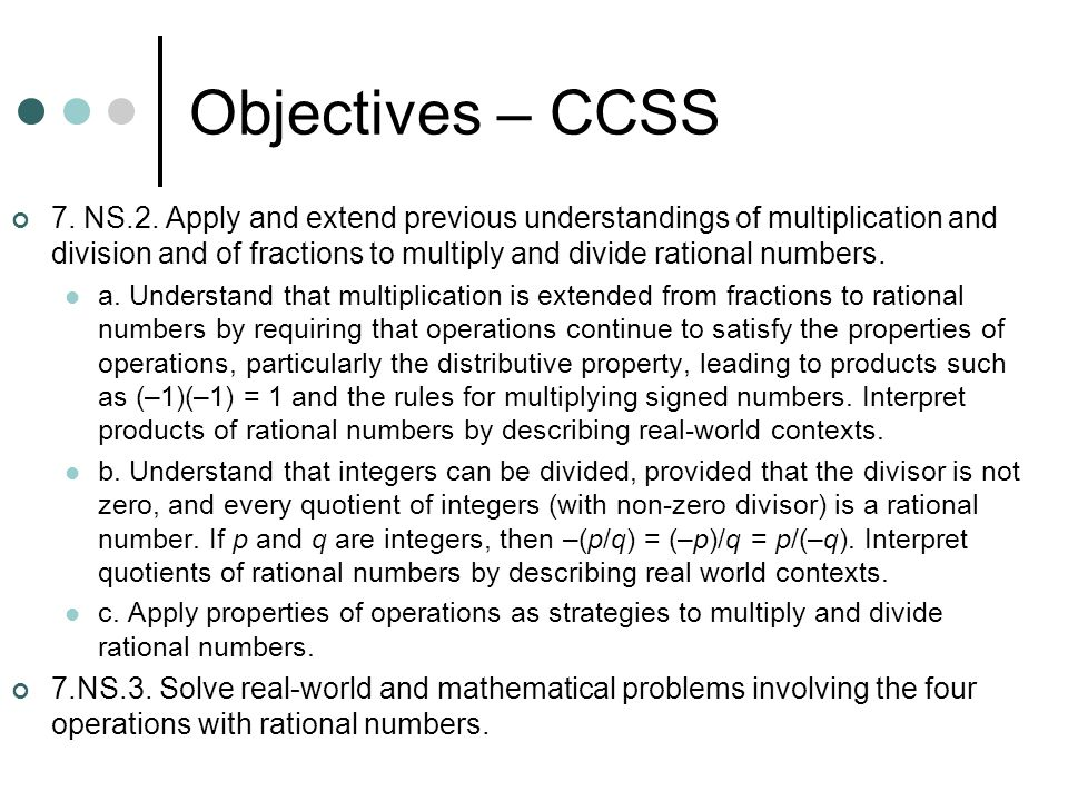 Objectives – CCSS 7. NS.2. Apply and extend previous understandings of multiplication and division and of fractions to multiply and divide rational nu