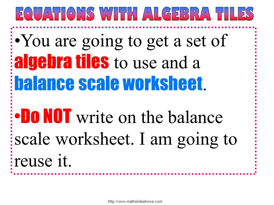http://www.mathslideshows.com You are going to get a set of algebra tiles to use and a balance scale worksheet. Do NOT write on the balance scale work