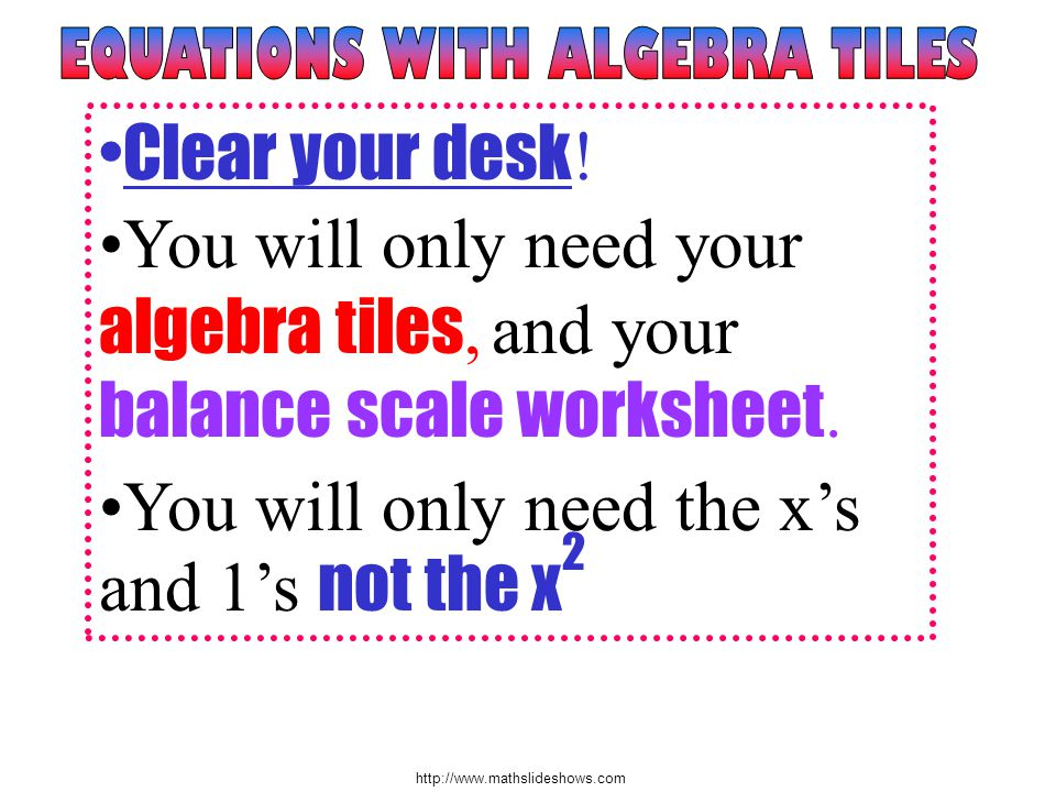 Clear your desk ! You will only need your algebra tiles, and your balance scale worksheet. You will only need the xs and 1s not the x 2