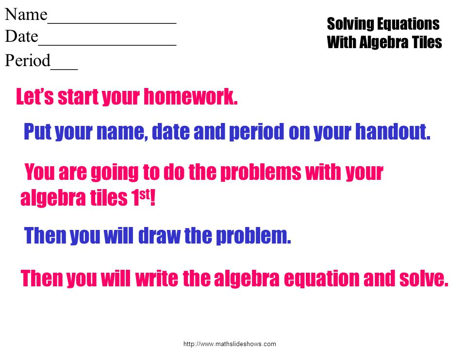 http://www.mathslideshows.com Name______________ Date_______________ Period___ Lets start your homework. Put your name, date and period on your handou