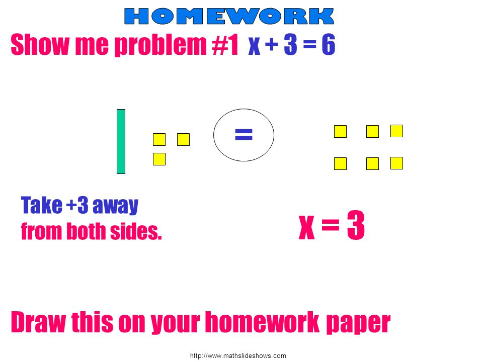 http://www.mathslideshows.com Show me problem #1 x + 3 = 6 = Take +3 away from both sides. Draw this on your homework paper x = 3