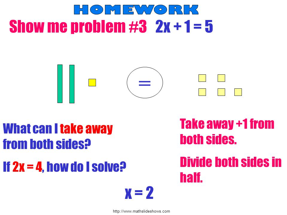 http://www.mathslideshows.com Show me problem #3 2x + 1 = 5 = What can I take away from both sides? Take away +1 from both sides. If 2x = 4, how do I