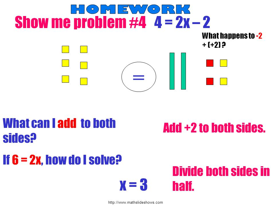 http://www.mathslideshows.com S how me problem #4 4 = 2x – 2 = What can I add to both sides? Add +2 to both sides. If 6 = 2x, how do I solve? Divide b