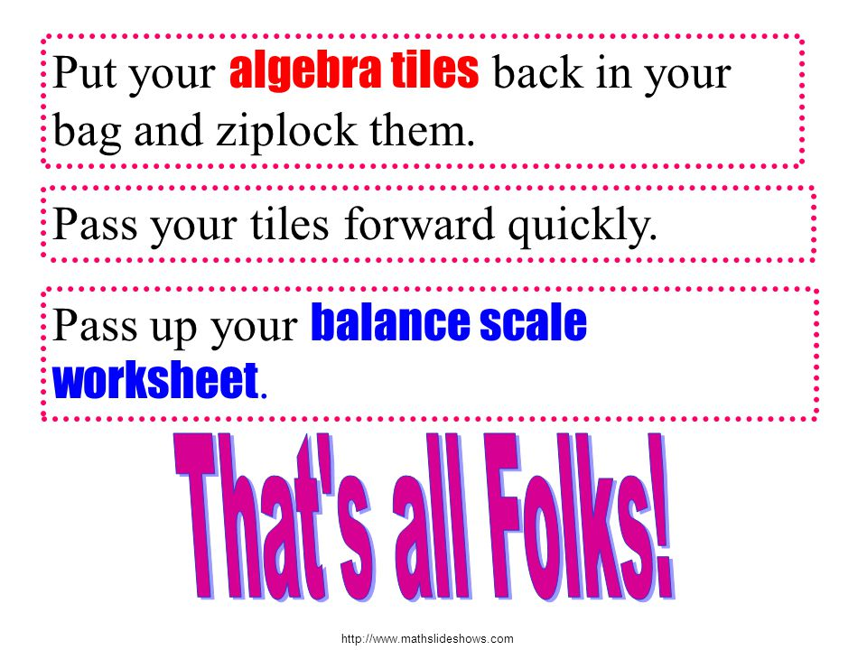 http://www.mathslideshows.com Put your algebra tiles back in your bag and ziplock them.