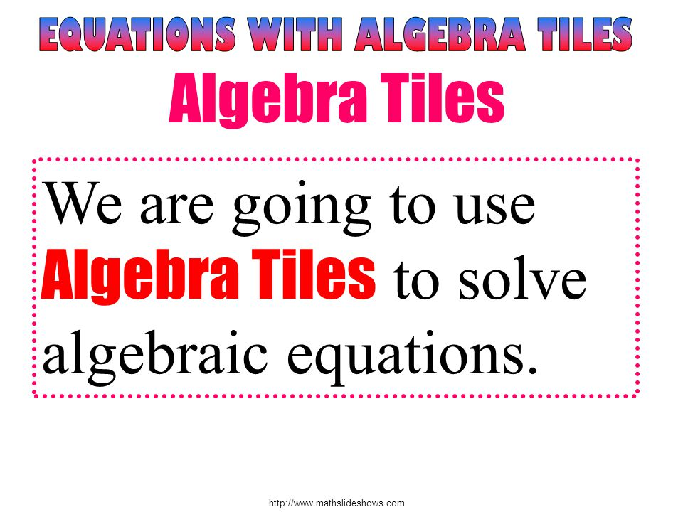 http://www.mathslideshows.com We are going to use Algebra Tiles to solve algebraic equations.