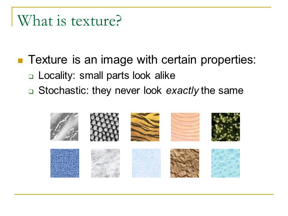 What is texture? Texture is an image with certain properties: Locality: small parts look alike Stochastic: they never look exactly the same