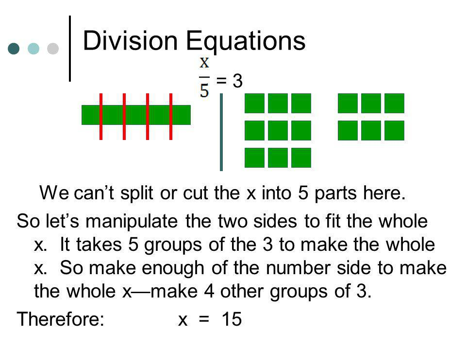 Division Equations = 9 We cant split or cut the x into 3 parts here. So lets manipulate the two sides to fit the whole x. It takes 3 groups of the 9 t