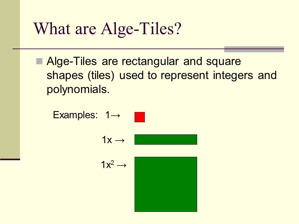 What are Alge-Tiles? Alge-Tiles are rectangular and square shapes (tiles) used to represent integers and polynomials. Examples: 1 1x 1x 2