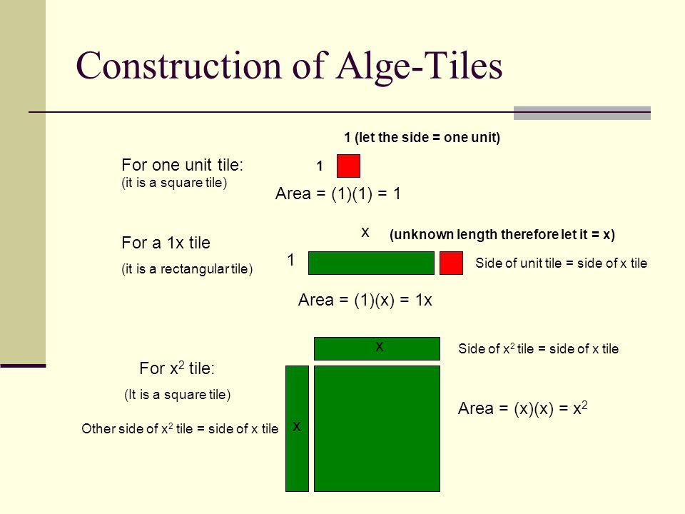 Construction of Alge-Tiles 1 (let the side = one unit) 1 For one unit tile: (it is a square tile) For a 1x tile (it is a rectangular tile) Area = (1)(