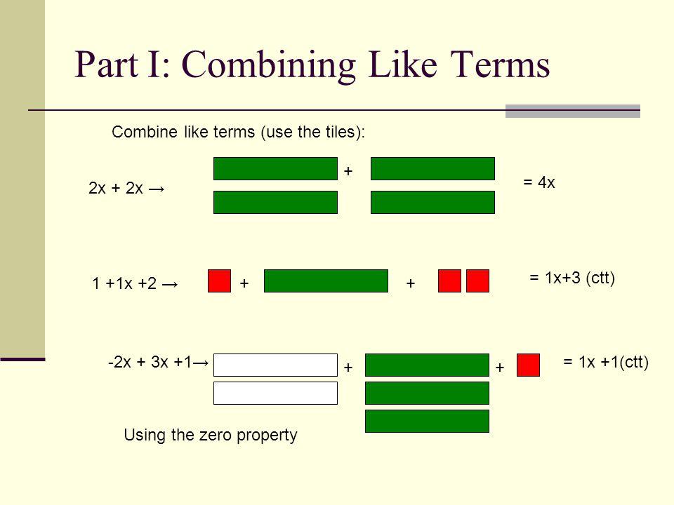 Part I: Combining Like Terms = 4x 1 +1x +2 = 1x+3 (ctt) -2x + 3x +1= 1x +1(ctt) + ++ ++ Combine like terms (use the tiles): 2x + 2x Using the zero pro