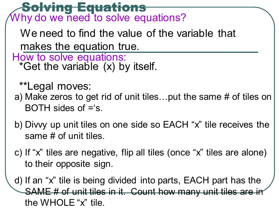 Solving Equations Why do we need to solve equations? We need to find the value of the variable that makes the equation true. How to solve equations: *