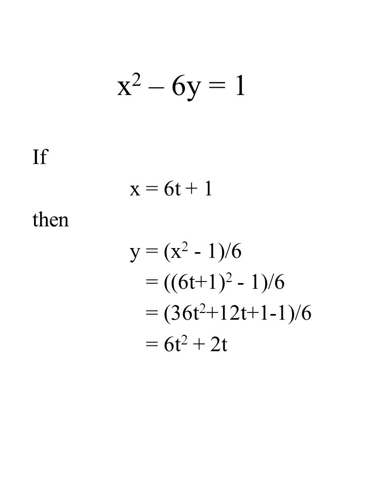 x 2 – 6y = 1 If x = 6t + 1 then y = (x 2 - 1)/6 = ((6t+1) 2 - 1)/6 = (36t 2 +12t+1-1)/6 = 6t 2 + 2t