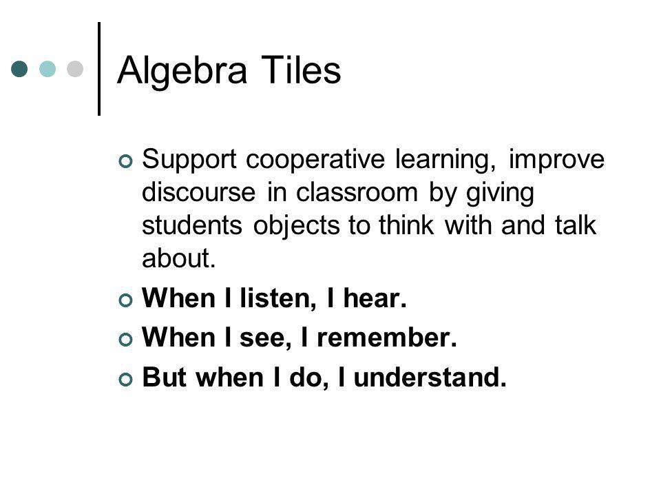 Algebra Tiles Support cooperative learning, improve discourse in classroom by giving students objects to think with and talk about. When I listen, I h